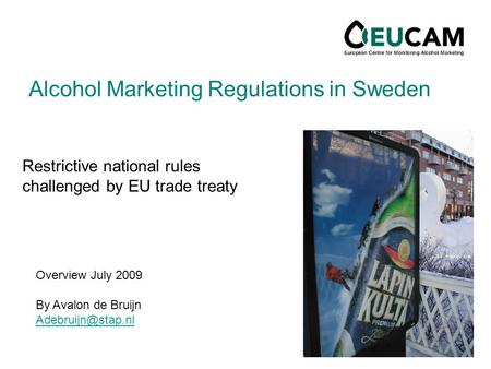 Alcohol Marketing Regulations in Sweden Restrictive national rules challenged by EU trade treaty Overview July 2009 By Avalon de Bruijn