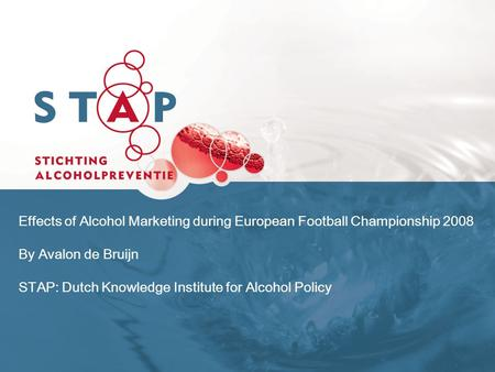 Effects of Alcohol Marketing during European Football Championship 2008 By Avalon de Bruijn STAP: Dutch Knowledge Institute for Alcohol Policy.