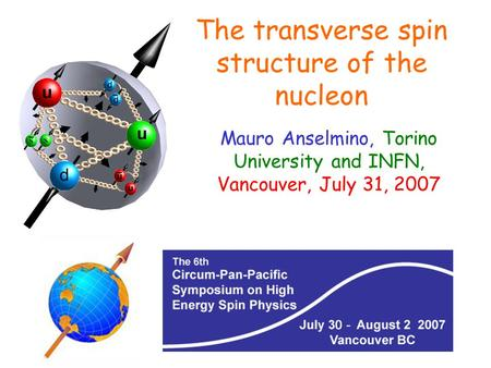 Mauro Anselmino, Torino University and INFN, Vancouver, July 31, 2007 The transverse spin structure of the nucleon.