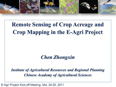 E-Agri Project Kick-off Meeting, Mol, 24-25, 2011 Remote Sensing of Crop Acreage and Crop Mapping in the E-Agri Project Chen Zhongxin Institute of Agricultural.