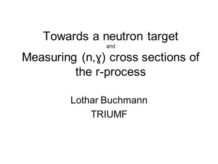 Towards a neutron target and Measuring (n, ɣ) cross sections of the r-process Lothar Buchmann TRIUMF.
