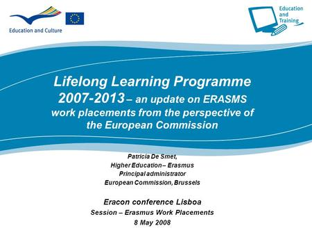 Lifelong Learning Programme 2007-2013 – an update on ERASMS work placements from the perspective of the European Commission Patricia De Smet, Higher Education.