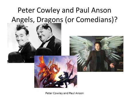 Peter Cowley and Paul Anson Angels, Dragons (or Comedians)? Peter Cowley and Paul Anson.