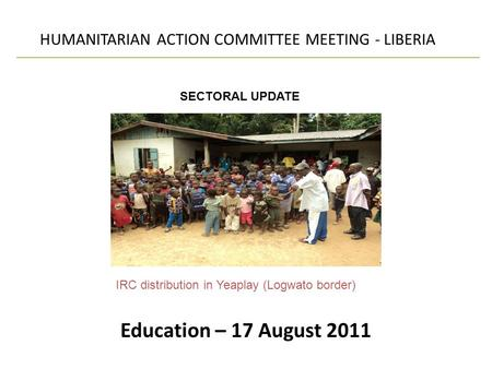 Education – 17 August 2011 HUMANITARIAN ACTION COMMITTEE MEETING - LIBERIA SECTORAL UPDATE IRC distribution in Yeaplay (Logwato border)