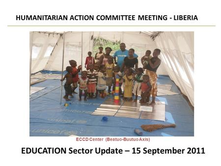 EDUCATION Sector Update – 15 September 2011 HUMANITARIAN ACTION COMMITTEE MEETING - LIBERIA SECTORAL UPDATE ECCD Center (Beatuo-Buutuo Axis)