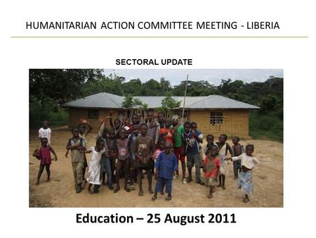 Education – 25 August 2011 HUMANITARIAN ACTION COMMITTEE MEETING - LIBERIA SECTORAL UPDATE.