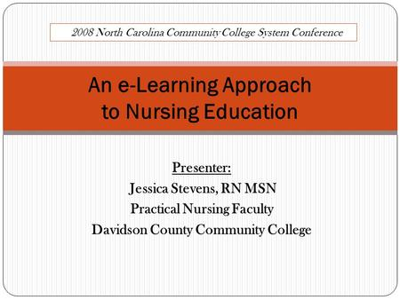 Presenter: Jessica Stevens, RN MSN Practical Nursing Faculty Davidson County Community College An e-Learning Approach to Nursing Education 2008 North Carolina.