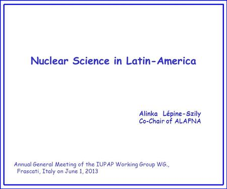 Nuclear Science in Latin-America Alinka Lépine-Szily Co-Chair of ALAFNA Annual General Meeting of the IUPAP Working Group WG., Frascati, Italy on June.