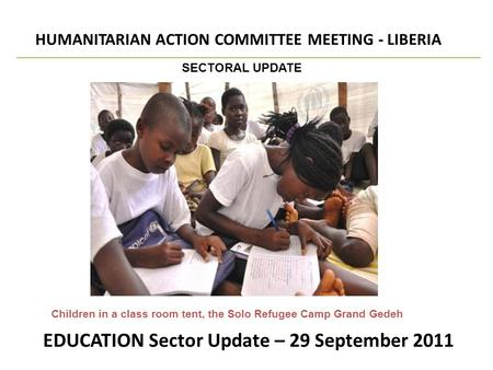EDUCATION Sector Update – 29 September 2011 HUMANITARIAN ACTION COMMITTEE MEETING - LIBERIA SECTORAL UPDATE Children in a class room tent, the Solo Refugee.