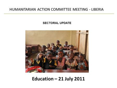 Education – 21 July 2011 HUMANITARIAN ACTION COMMITTEE MEETING - LIBERIA SECTORAL UPDATE.