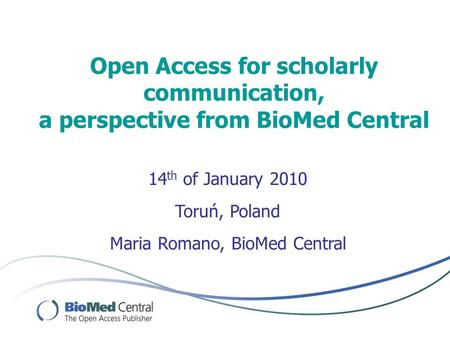 Open Access for scholarly communication, a perspective from BioMed Central Maria Romano, BioMed Central 14 th of January 2010 Toruń, Poland.