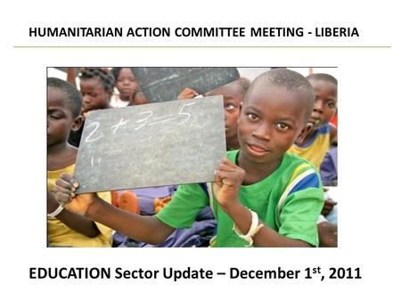 EDUCATION Sector Update – December 1 st, 2011 HUMANITARIAN ACTION COMMITTEE MEETING - LIBERIA.