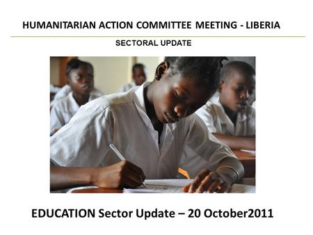 EDUCATION Sector Update – 20 October2011 HUMANITARIAN ACTION COMMITTEE MEETING - LIBERIA SECTORAL UPDATE.