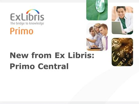 New from Ex Libris: Primo Central. 2 Primo in a nutshell An end-user discovery and delivery solution Enables a library to offer its entire collection.