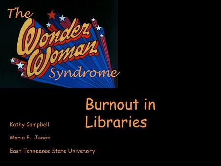Syndrome The Burnout in Libraries Kathy Campbell Marie F. Jones East Tennessee State University.