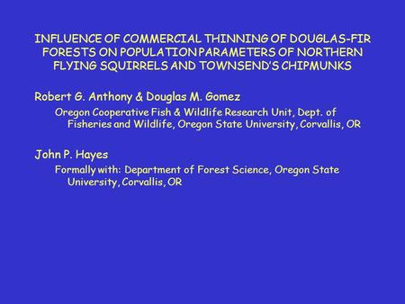 INFLUENCE OF COMMERCIAL THINNING OF DOUGLAS-FIR FORESTS ON POPULATION PARAMETERS OF NORTHERN FLYING SQUIRRELS AND TOWNSENDS CHIPMUNKS Robert G. Anthony.
