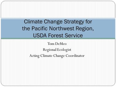 Tom DeMeo Regional Ecologist Acting Climate Change Coordinator Climate Change Strategy for the Pacific Northwest Region, USDA Forest Service.