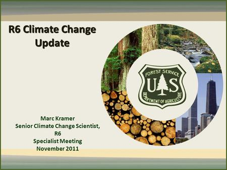 R6 Climate Change Update Marc Kramer Senior Climate Change Scientist, R6 Specialist Meeting November 2011.