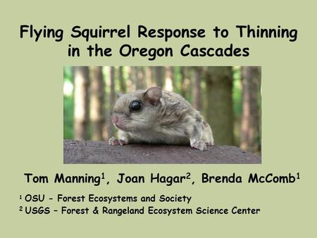 Flying Squirrel Response to Thinning in the Oregon Cascades Tom Manning 1, Joan Hagar 2, Brenda McComb 1 1 OSU - Forest Ecosystems and Society 2 USGS –