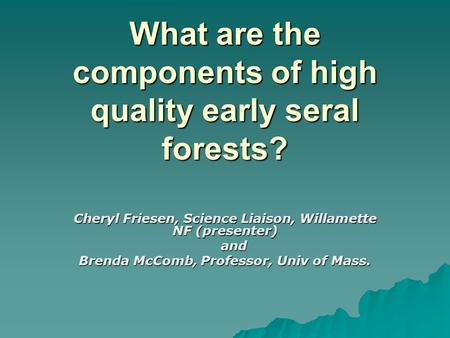What are the components of high quality early seral forests? Cheryl Friesen, Science Liaison, Willamette NF (presenter) and and Brenda McComb, Professor,