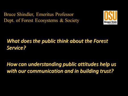 Bruce Shindler, Emeritus Professor Dept. of Forest Ecosystems & Society What does the public think about the Forest Service? How can understanding public.