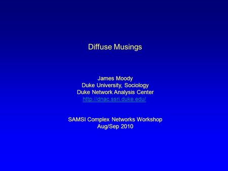 Diffuse Musings James Moody Duke University, Sociology Duke Network Analysis Center  SAMSI Complex Networks Workshop Aug/Sep.