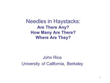 1 Needles in Haystacks: Are There Any? How Many Are There? Where Are They? John Rice University of California, Berkeley.