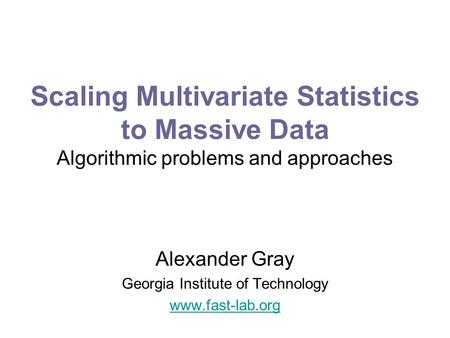 Scaling Multivariate Statistics to Massive Data Algorithmic problems and approaches Alexander Gray Georgia Institute of Technology www.fast-lab.org.