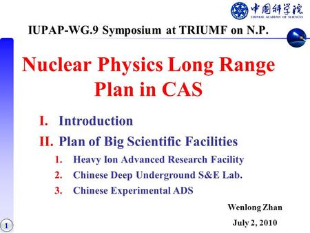 1 IUPAP-WG.9 Symposium at TRIUMF on N.P. Nuclear Physics Long Range Plan in CAS I.Introduction II.Plan of Big Scientific Facilities 1.Heavy Ion Advanced.