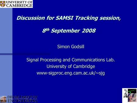 Discussion for SAMSI Tracking session, 8 th September 2008 Simon Godsill Signal Processing and Communications Lab. University of Cambridge www-sigproc.eng.cam.ac.uk/~sjg.
