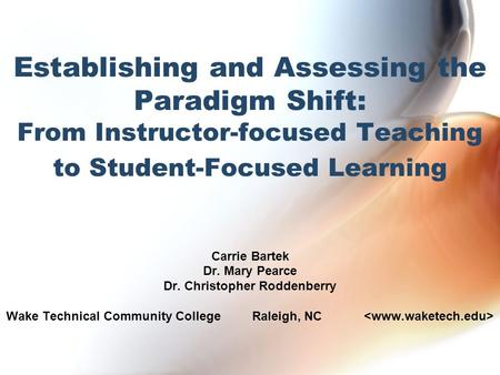 Establishing and Assessing the Paradigm Shift: From Instructor-focused Teaching to Student-Focused Learning Carrie Bartek Dr. Mary Pearce Dr. Christopher.