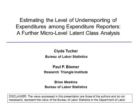 Estimating the Level of Underreporting of Expenditures among Expenditure Reporters: A Further Micro-Level Latent Class Analysis Clyde Tucker Bureau of.
