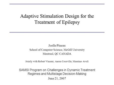Adaptive Stimulation Design for the Treatment of Epilepsy Joelle Pineau School of Computer Science, McGill University Montreal, QC CANADA Jointly with.