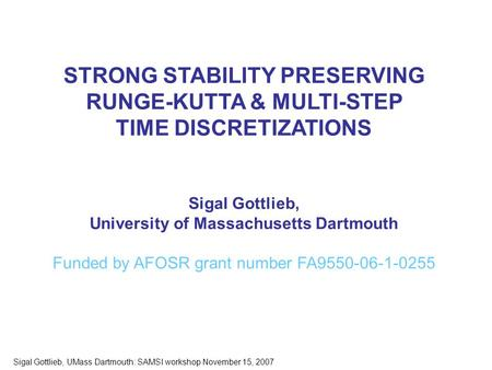 Sigal Gottlieb, UMass Dartmouth: SAMSI workshop November 15, 2007 STRONG STABILITY PRESERVING RUNGE-KUTTA & MULTI-STEP TIME DISCRETIZATIONS Sigal Gottlieb,