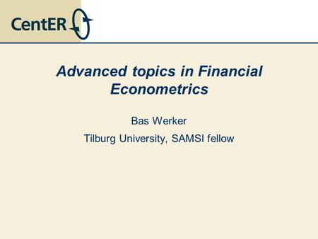 Advanced topics in Financial Econometrics Bas Werker Tilburg University, SAMSI fellow.