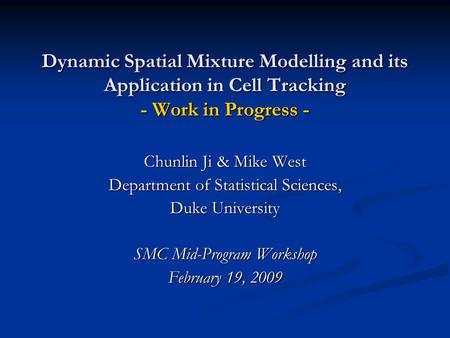 Dynamic Spatial Mixture Modelling and its Application in Cell Tracking - Work in Progress - Chunlin Ji & Mike West Department of Statistical Sciences,