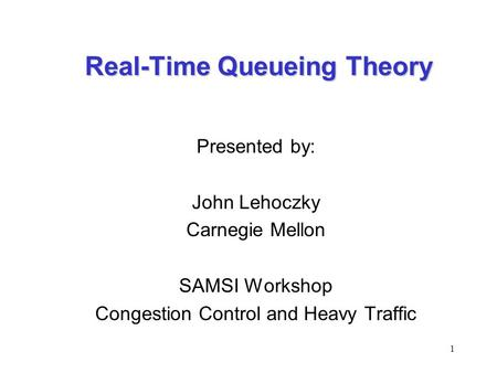 1 Real-Time Queueing Theory Presented by: John Lehoczky Carnegie Mellon SAMSI Workshop Congestion Control and Heavy Traffic.