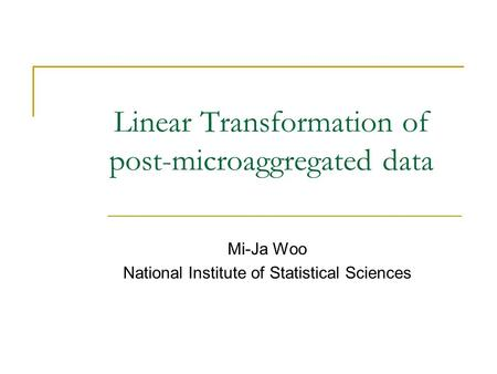 Linear Transformation of post-microaggregated data Mi-Ja Woo National Institute of Statistical Sciences.