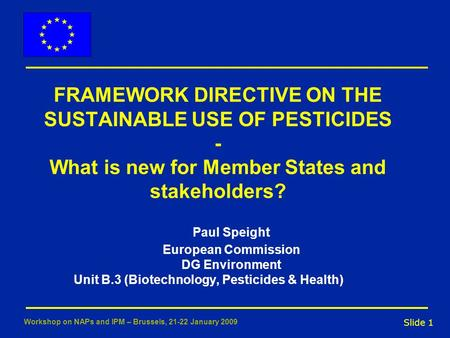 Slide 1 Workshop on NAPs and IPM – Brussels, 21-22 January 2009 FRAMEWORK DIRECTIVE ON THE SUSTAINABLE USE OF PESTICIDES - What is new for Member States.