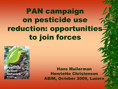 PAN campaign on pesticide use reduction: opportunities to join forces Hans Muilerman Henriette Christensen ABIM, October 2009, Luzern.