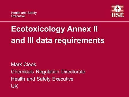 Health and Safety Executive Ecotoxicology Annex II and III data requirements Mark Clook Chemicals Regulation Directorate Health and Safety Executive UK.