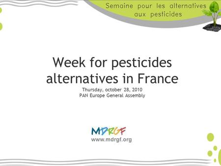 Week for pesticides alternatives in France Thursday, october 28, 2010 PAN Europe General Assembly www.mdrgf.org.
