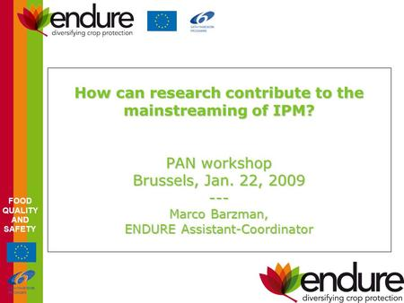 FOOD QUALITY AND SAFETY How can research contribute to the mainstreaming of IPM? PAN workshop Brussels, Jan. 22, 2009 --- Marco Barzman, ENDURE Assistant-Coordinator.
