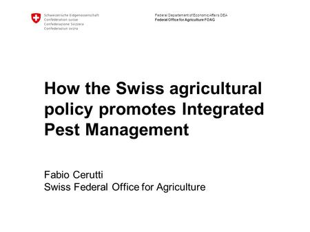Federal Departement of Economic Affairs DEA Federal Office for Agriculture FOAG How the Swiss agricultural policy promotes Integrated Pest Management Fabio.