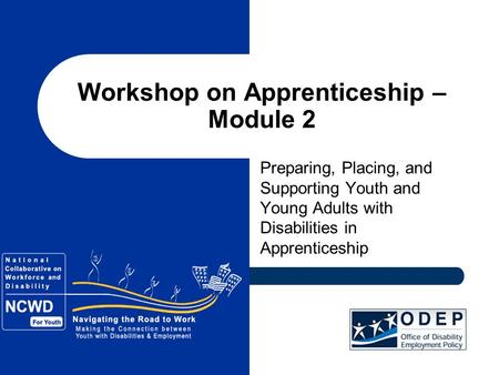 Workshop on Apprenticeship – Module 2 Preparing, Placing, and Supporting Youth and Young Adults with Disabilities in Apprenticeship.