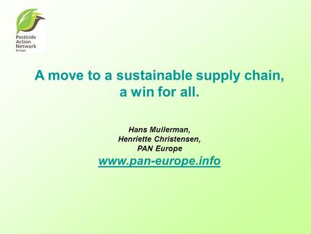A move to a sustainable supply chain, a win for all. Hans Muilerman, Henriette Christensen, PAN Europe www.pan-europe.info www.pan-europe.info.
