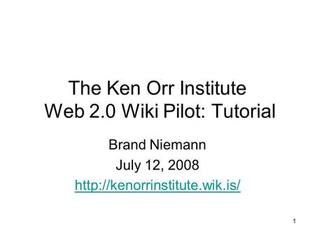 1 The Ken Orr Institute Web 2.0 Wiki Pilot: Tutorial Brand Niemann July 12, 2008