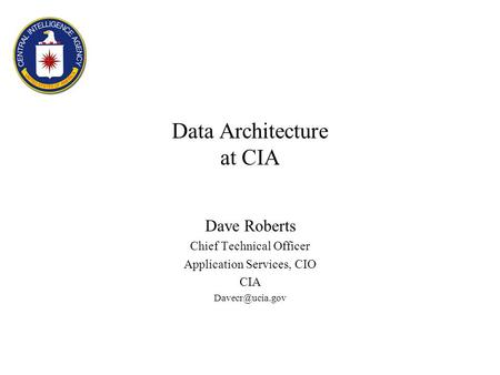 Data Architecture at CIA Dave Roberts Chief Technical Officer Application Services, CIO CIA