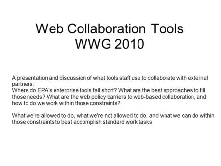 Web Collaboration Tools WWG 2010 A presentation <strong>and</strong> discussion of what tools staff use to collaborate with external partners. Where do EPAs enterprise.
