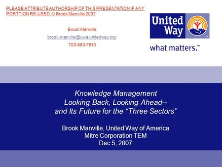 Knowledge Management Looking Back, Looking Ahead-- and Its Future for the Three Sectors Brook Manville, United Way of America Mitre Corporation TEM Dec.